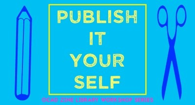 Publish It Yourself OCAD Zine Library Workshop Series
