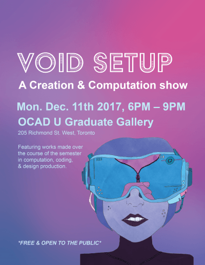 Void Setup: A Creation & Computation Show  Monday, December 11th, 6-9PM OCADU Graduate Gallery @ 205 Richmond St West